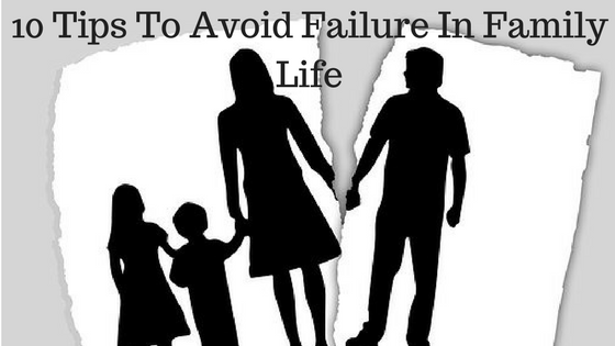 10 Tips To Avoid Failure In Family Life