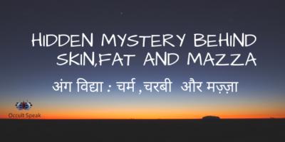 Hidden Mystery Behind Skin,Fat and Mazza -अंग विद्या : चर्म ,चरबी और मज़्ज़ा